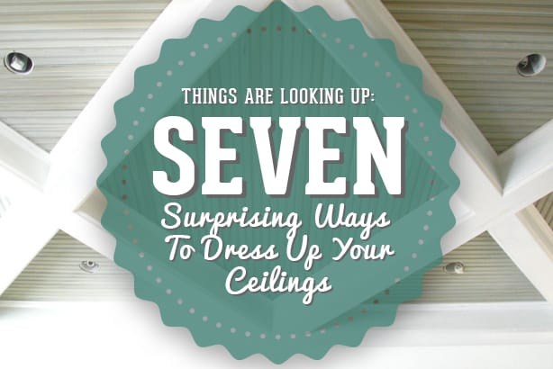 Things Are Looking Up- 7 Surprising Ways to Dress Up Your Ceilings
