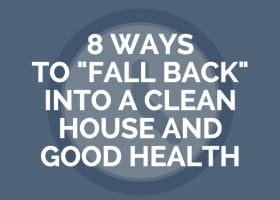 "8 Ways To ""Fall Back"" Into A Clean House and Good Health"