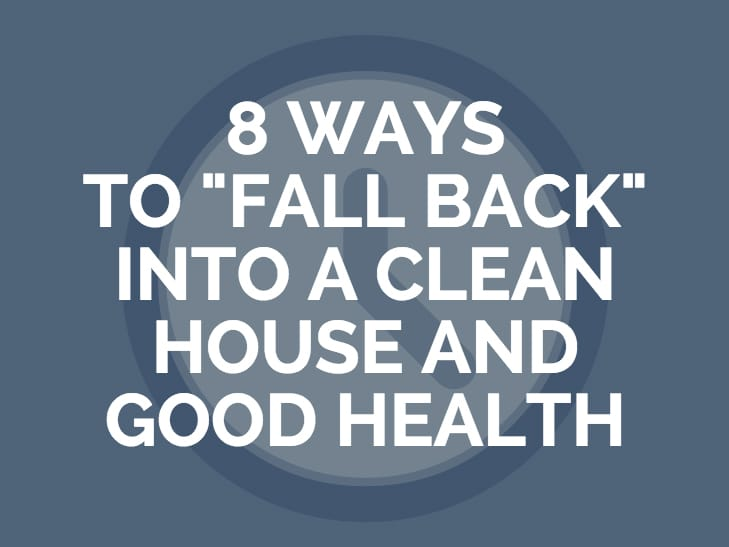 8 Ways To Fall Back Into A Clean House and Good Health