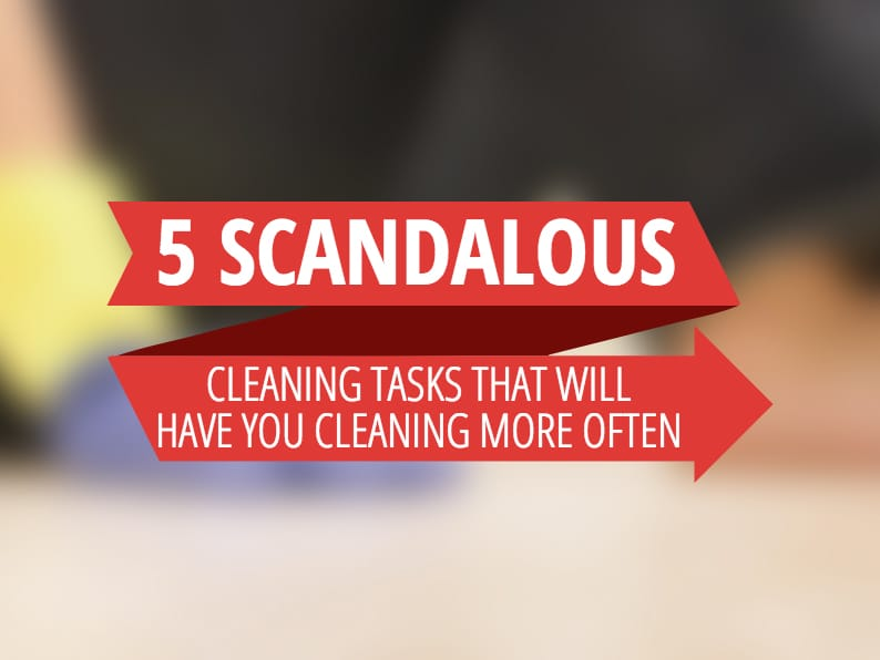 5 Scandalous Cleaning Tasks That Will Have You Cleaning More Often