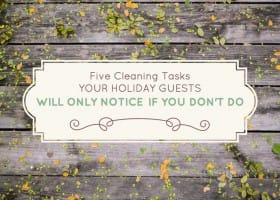 5 Cleaning Tasks Your Holiday Guests Will Only Notice If You Don't Do.