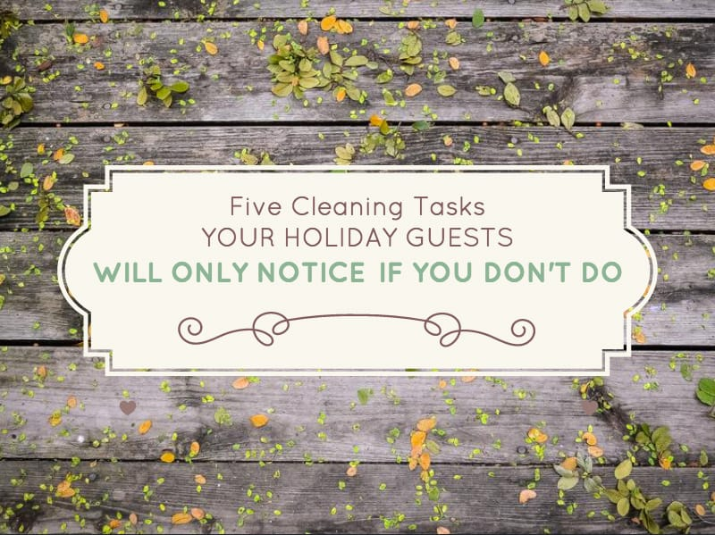 Five Cleaning Tasks Your Holiday Guests Will Only Notice if You Don't Do