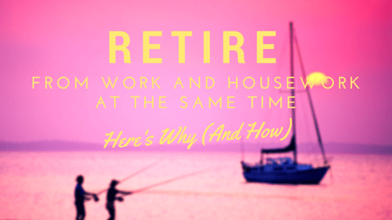 Retire From Work and Housework at the Same Time. Here's Why (and How)