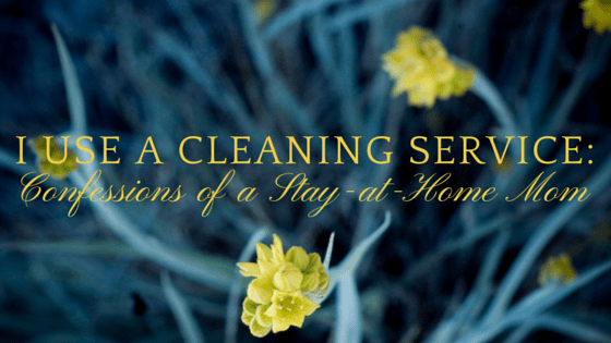 I Use a Cleaning Service: Confessions of a Stay-at-Home Mom