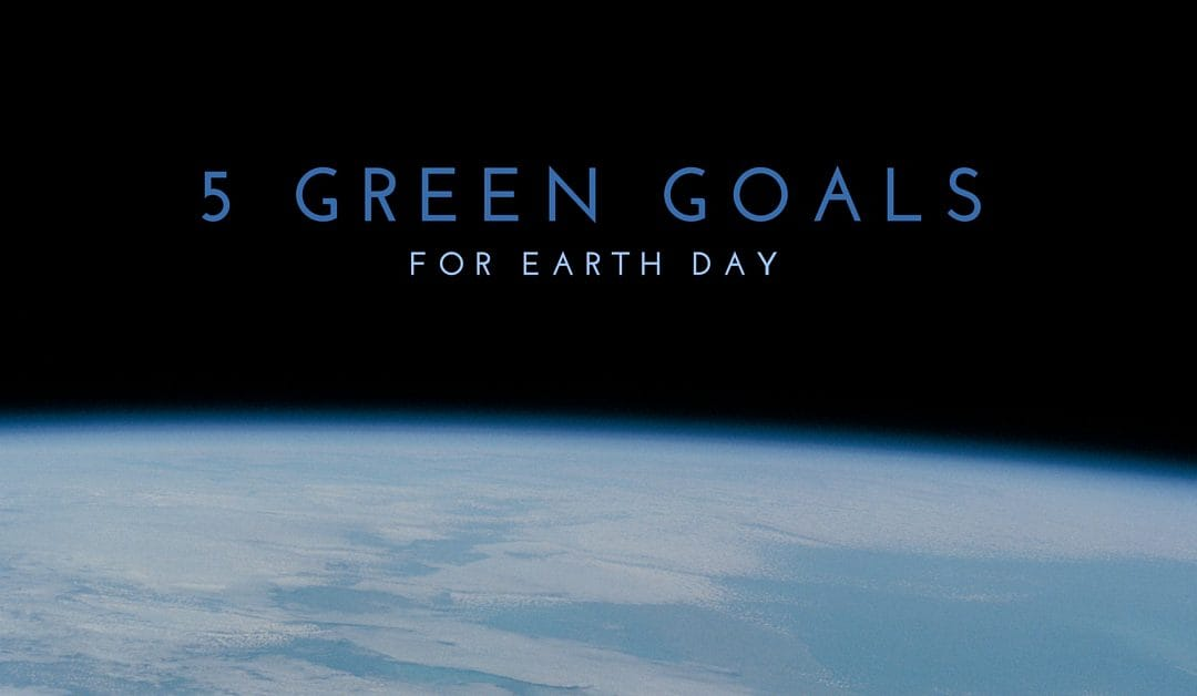 5 Green Goals for Earth Day