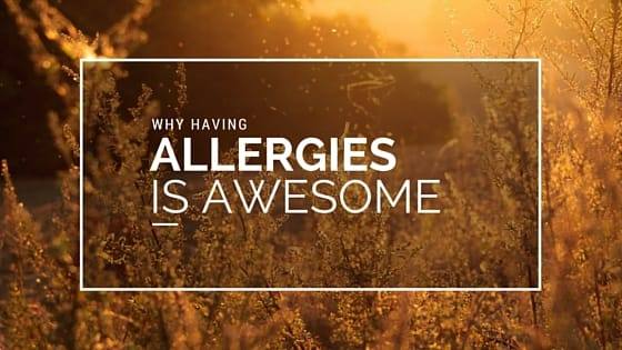 Why Having Allergies Is Awesome