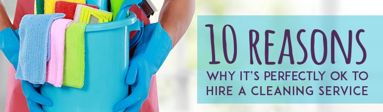 10 Reasons Why It's Perfectly OK to Hire a Cleaning Service