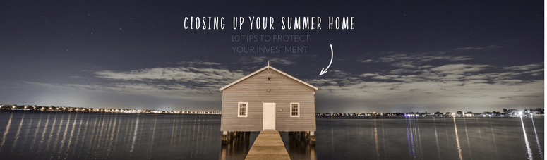 Closing Up Your Summer Home: 10 Tips To Protect Your Investment (And Next Year's Vacation)
