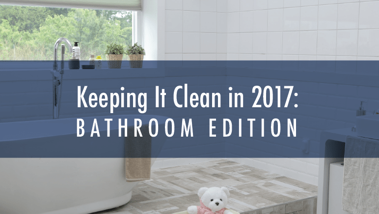 Keeping It Clean in 2017: Bathroom Edition