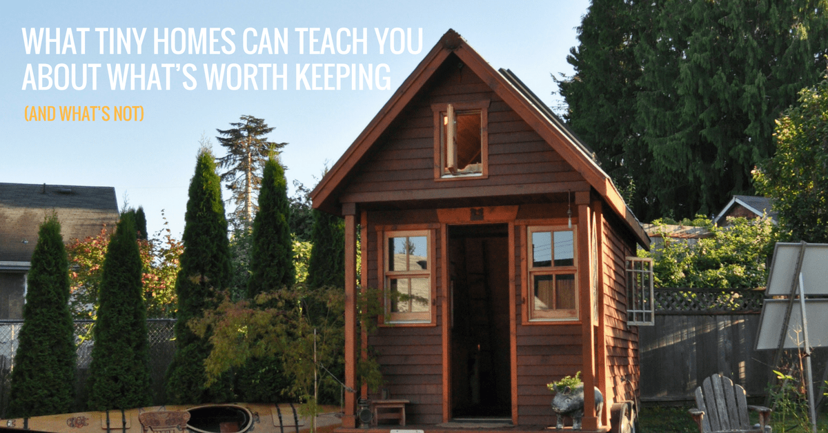 What Tiny Homes Can Teach You About What's Worth Keeping (And What's Not).
