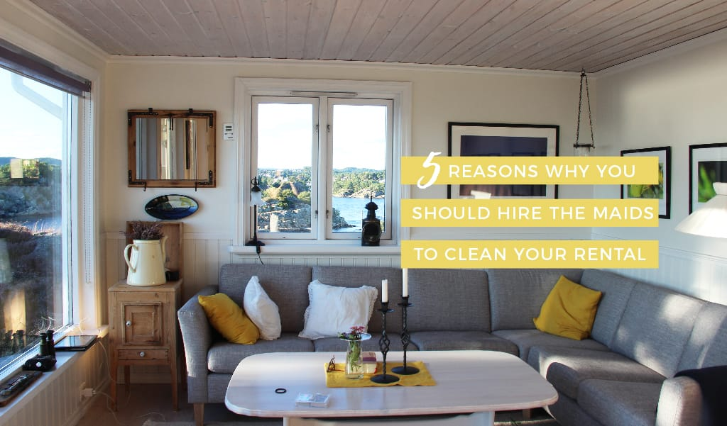 5 Reasons Why You Should Hire The Maids to Clean Your Rental