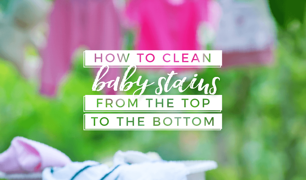 How to Clean Baby Stains from the Top to the Bottom