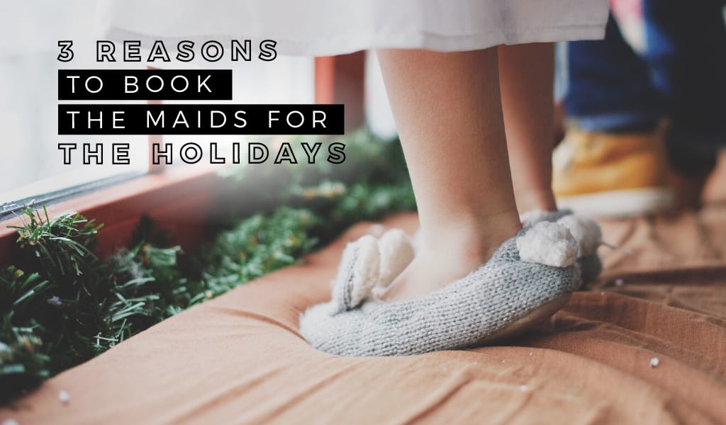 Three Reasons ToBookTheMaids For The Holidays