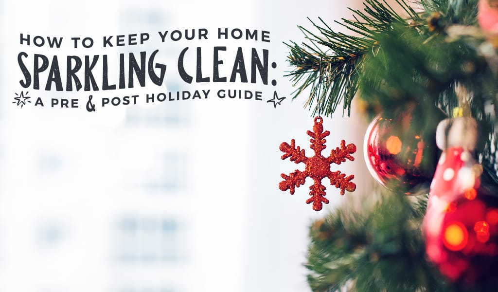 How to Keep your Home Sparkling Clean: A Pre and Post Holiday Guide