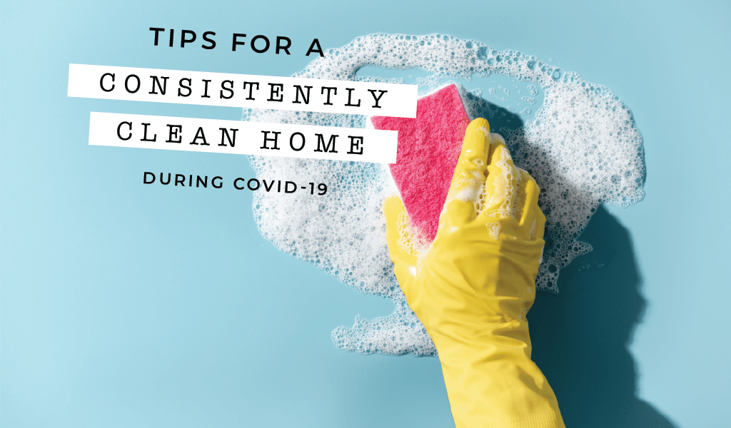 Tips for a Consistently Clean Home During COVID-19