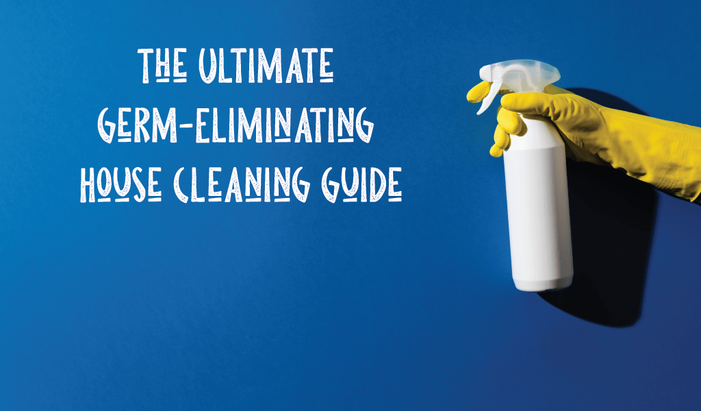 The Ultimate Germ-Eliminating House Cleaning Guide
