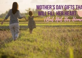 Mother's Day Gifts That Will Fill Her Heart (But Not Her Home)